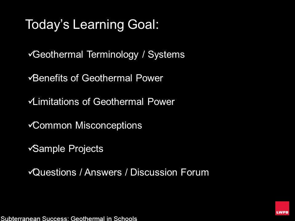 Todays Learning Goal: Geothermal Terminology / Systems Benefits of Geothermal Power Limitations of Geothermal Power Common Misconceptions Sample Proje