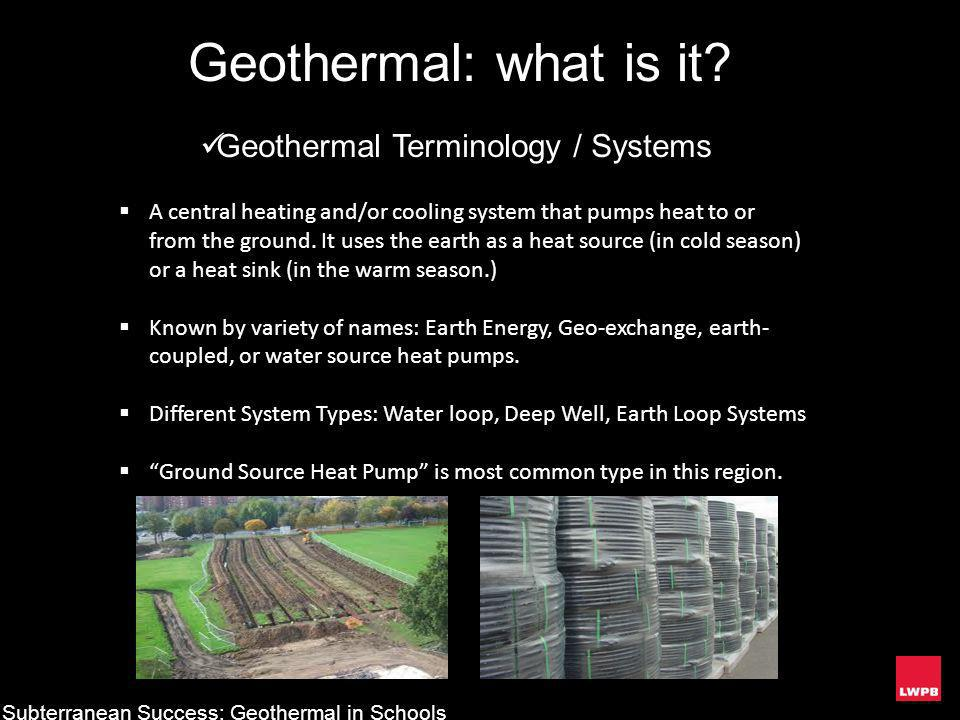Geothermal: what is it? Subterranean Success: Geothermal in Schools Geothermal Terminology / Systems A central heating and/or cooling system that pump