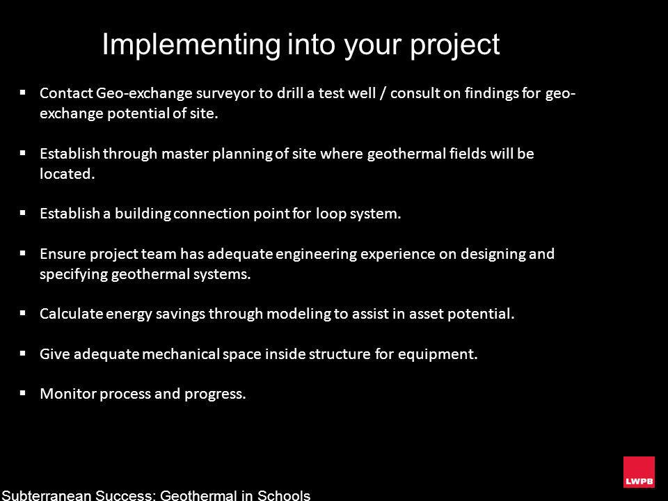 Subterranean Success: Geothermal in Schools Implementing into your project Contact Geo-exchange surveyor to drill a test well / consult on findings fo
