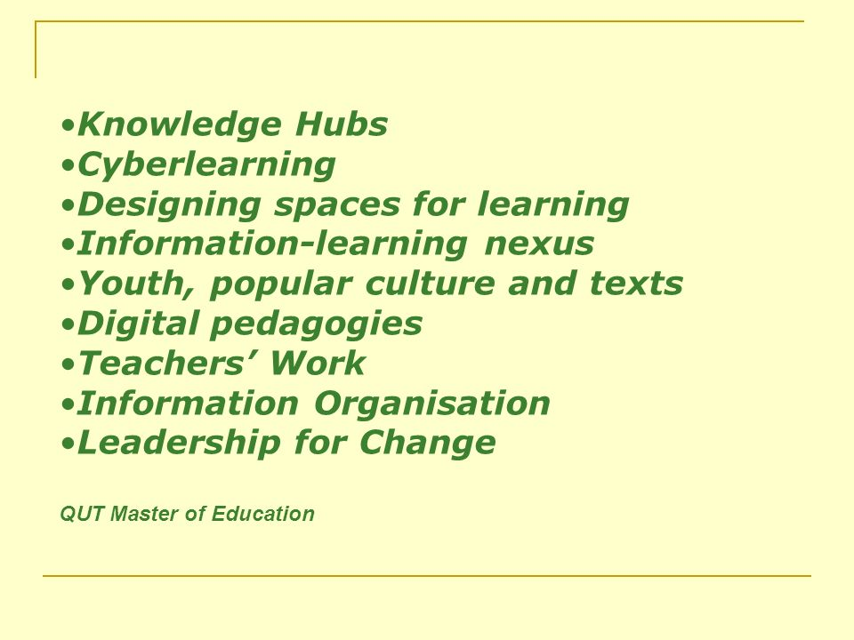 Knowledge Hubs Cyberlearning Designing spaces for learning Information-learning nexus Youth, popular culture and texts Digital pedagogies Teachers Work Information Organisation Leadership for Change QUT Master of Education