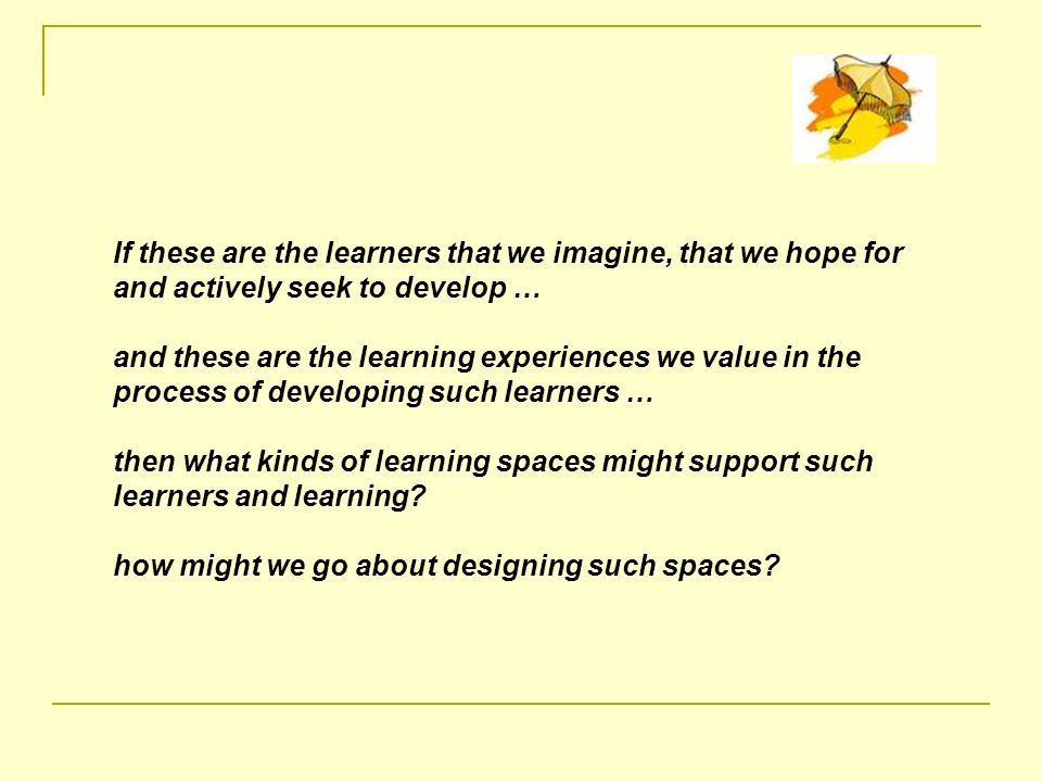 If these are the learners that we imagine, that we hope for and actively seek to develop … and these are the learning experiences we value in the process of developing such learners … then what kinds of learning spaces might support such learners and learning.