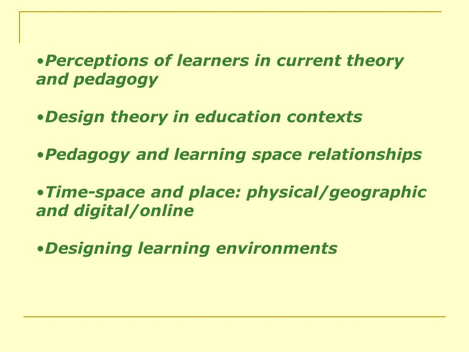 Perceptions of learners in current theory and pedagogy Design theory in education contexts Pedagogy and learning space relationships Time-space and place: physical/geographic and digital/online Designing learning environments