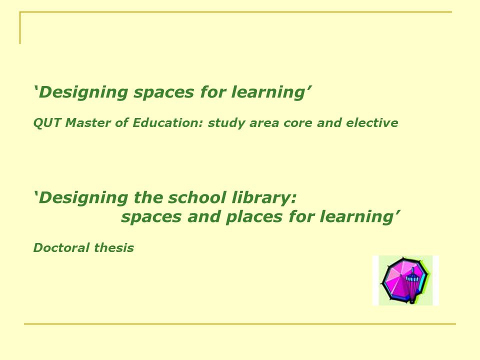 Designing spaces for learning QUT Master of Education: study area core and elective Designing the school library: spaces and places for learning Doctoral thesis