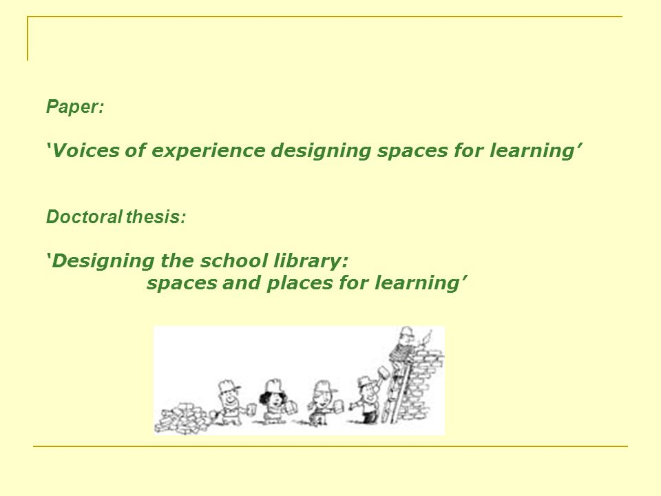 Paper: Voices of experience designing spaces for learning Doctoral thesis: Designing the school library: spaces and places for learning