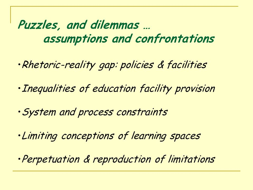 Puzzles, and dilemmas … assumptions and confrontations Rhetoric-reality gap: policies & facilities Inequalities of education facility provision System and process constraints Limiting conceptions of learning spaces Perpetuation & reproduction of limitations
