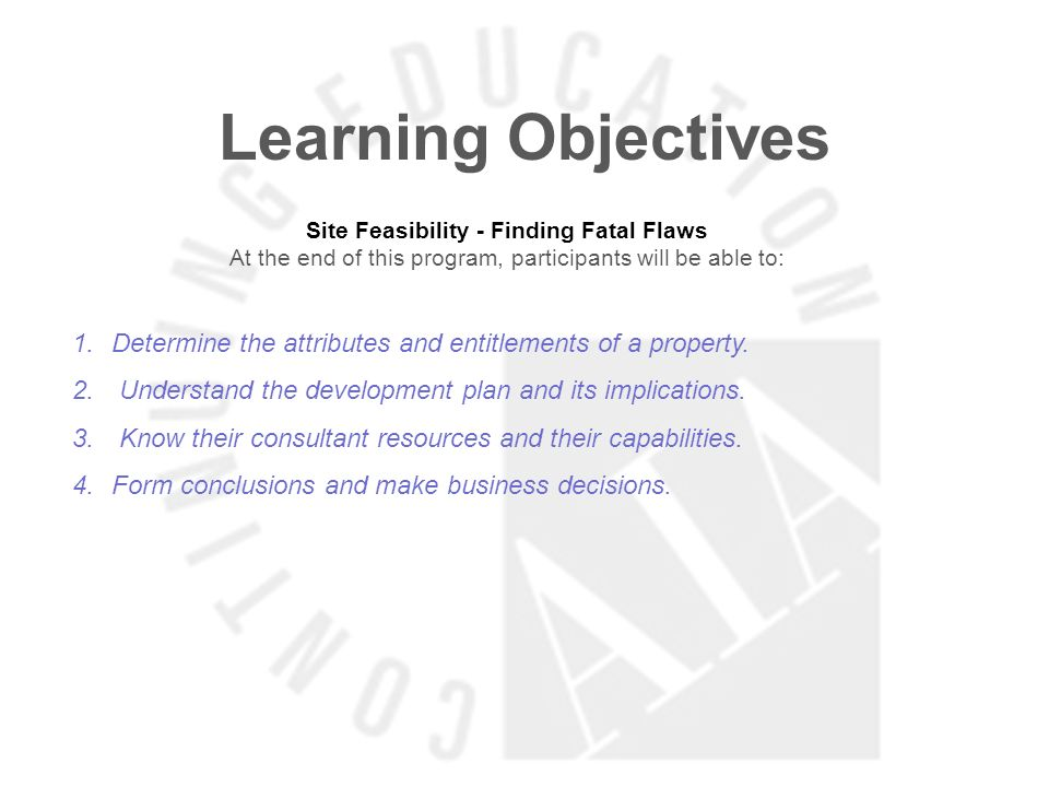 Learning Objectives Site Feasibility - Finding Fatal Flaws At the end of this program, participants will be able to: 1.Determine the attributes and en