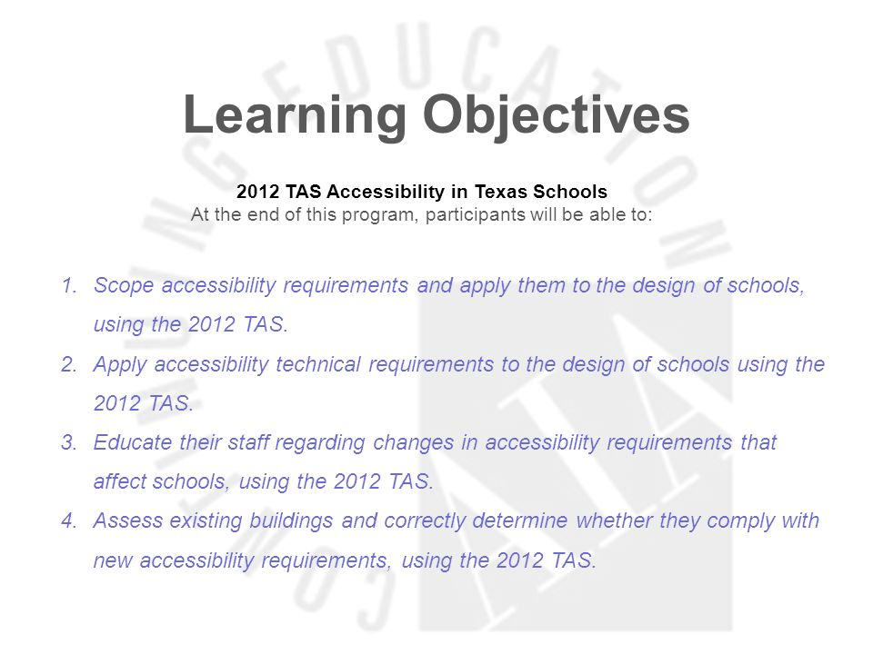 Learning Objectives 2012 TAS Accessibility in Texas Schools At the end of this program, participants will be able to: 1.Scope accessibility requiremen