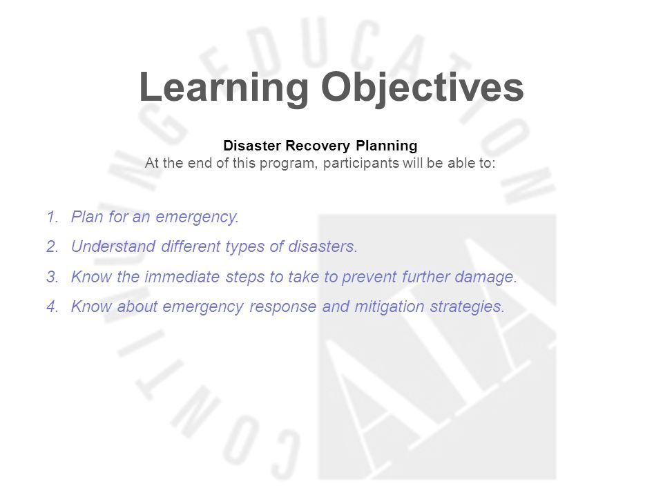 Learning Objectives Disaster Recovery Planning At the end of this program, participants will be able to: 1.Plan for an emergency. 2.Understand differe