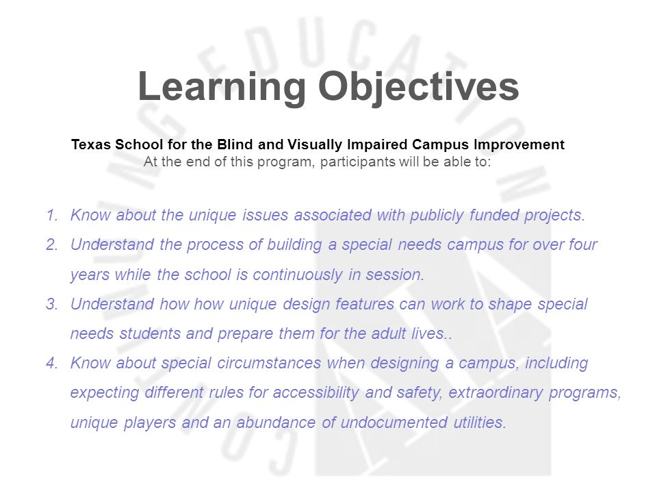 Learning Objectives Texas School for the Blind and Visually Impaired Campus Improvement At the end of this program, participants will be able to: 1. K