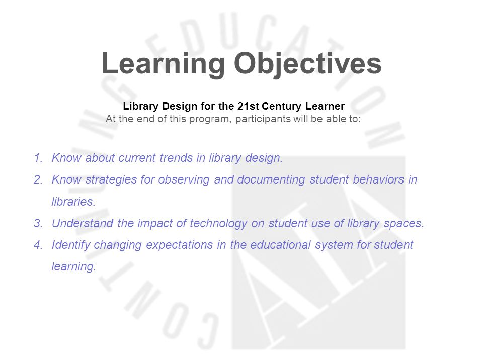 Learning Objectives Library Design for the 21st Century Learner At the end of this program, participants will be able to: 1.Know about current trends