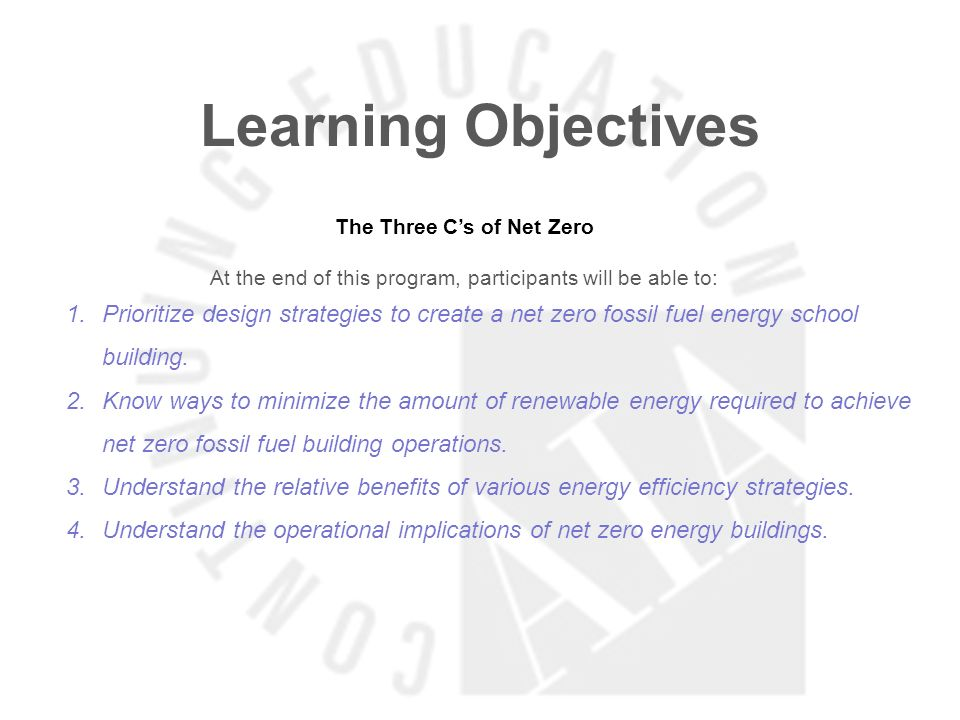 Learning Objectives The Three Cs of Net Zero At the end of this program, participants will be able to: 1.Prioritize design strategies to create a net zero fossil fuel energy school building.