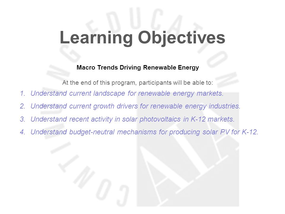 Learning Objectives Macro Trends Driving Renewable Energy At the end of this program, participants will be able to: 1.Understand current landscape for renewable energy markets.