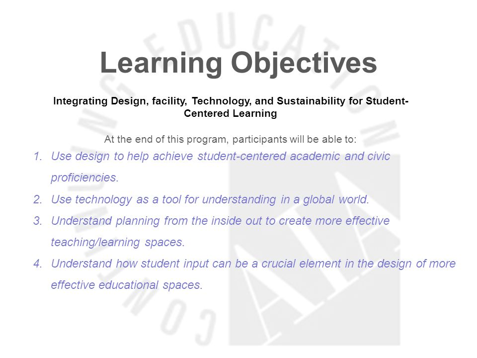 Learning Objectives Integrating Design, facility, Technology, and Sustainability for Student- Centered Learning At the end of this program, participants will be able to: 1.Use design to help achieve student-centered academic and civic proficiencies.