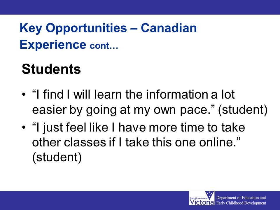 Key Opportunities – Canadian Experience cont… Students I find I will learn the information a lot easier by going at my own pace. (student) I just feel