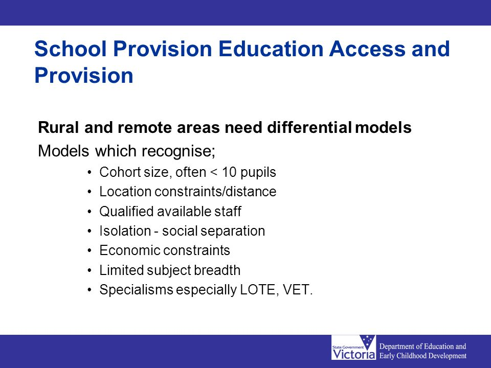 School Provision Education Access and Provision Rural and remote areas need differential models Models which recognise; Cohort size, often < 10 pupils
