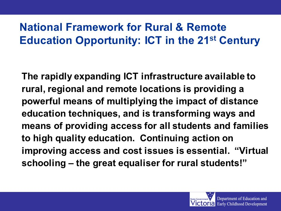 National Framework for Rural & Remote Education Opportunity: ICT in the 21 st Century The rapidly expanding ICT infrastructure available to rural, regional and remote locations is providing a powerful means of multiplying the impact of distance education techniques, and is transforming ways and means of providing access for all students and families to high quality education.
