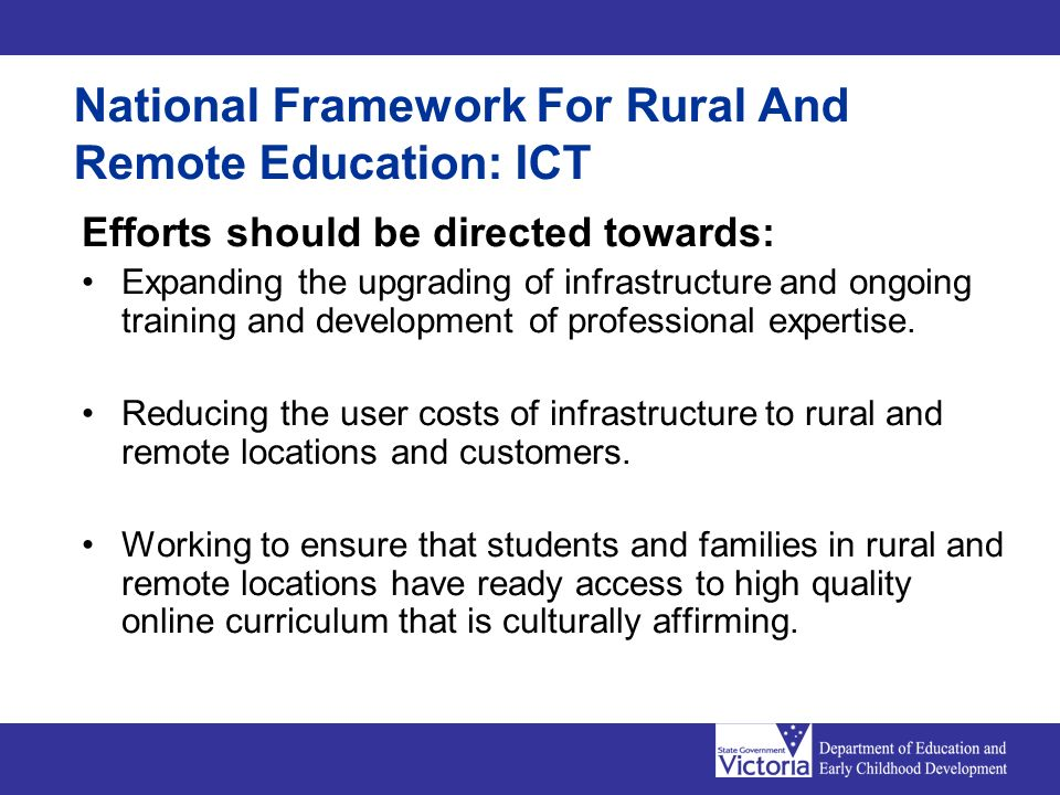 National Framework For Rural And Remote Education: ICT Efforts should be directed towards: Expanding the upgrading of infrastructure and ongoing training and development of professional expertise.