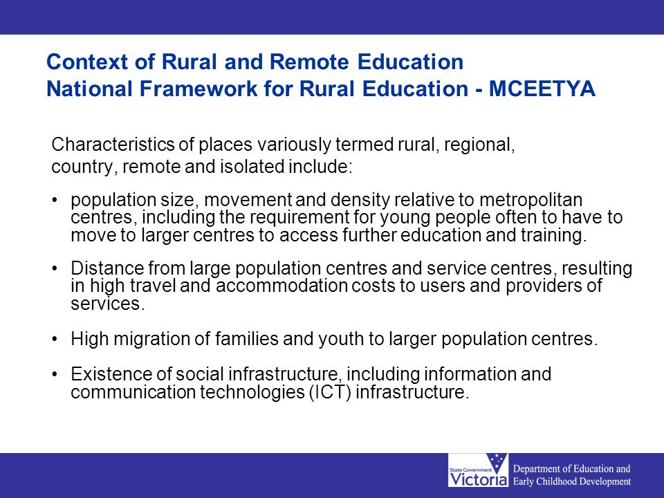 Context of Rural and Remote Education National Framework for Rural Education - MCEETYA Characteristics of places variously termed rural, regional, cou