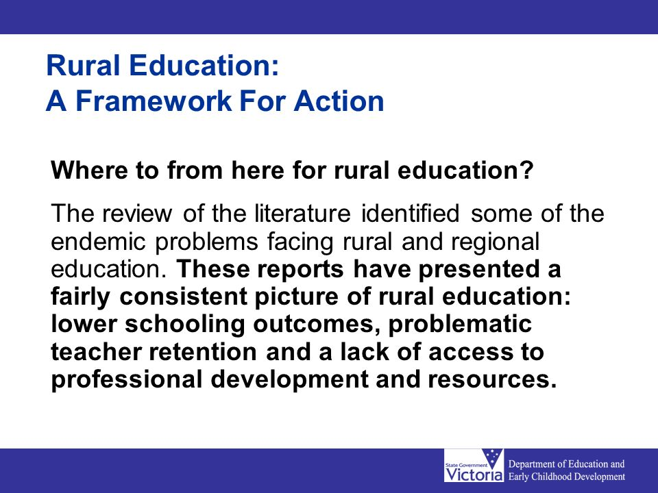 Rural Education: A Framework For Action Where to from here for rural education? The review of the literature identified some of the endemic problems f