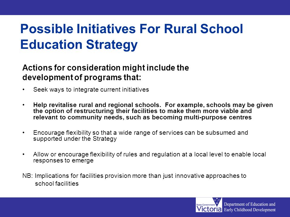 Possible Initiatives For Rural School Education Strategy Actions for consideration might include the development of programs that: Seek ways to integrate current initiatives Help revitalise rural and regional schools.