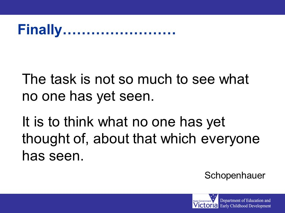 The task is not so much to see what no one has yet seen. It is to think what no one has yet thought of, about that which everyone has seen. Schopenhau