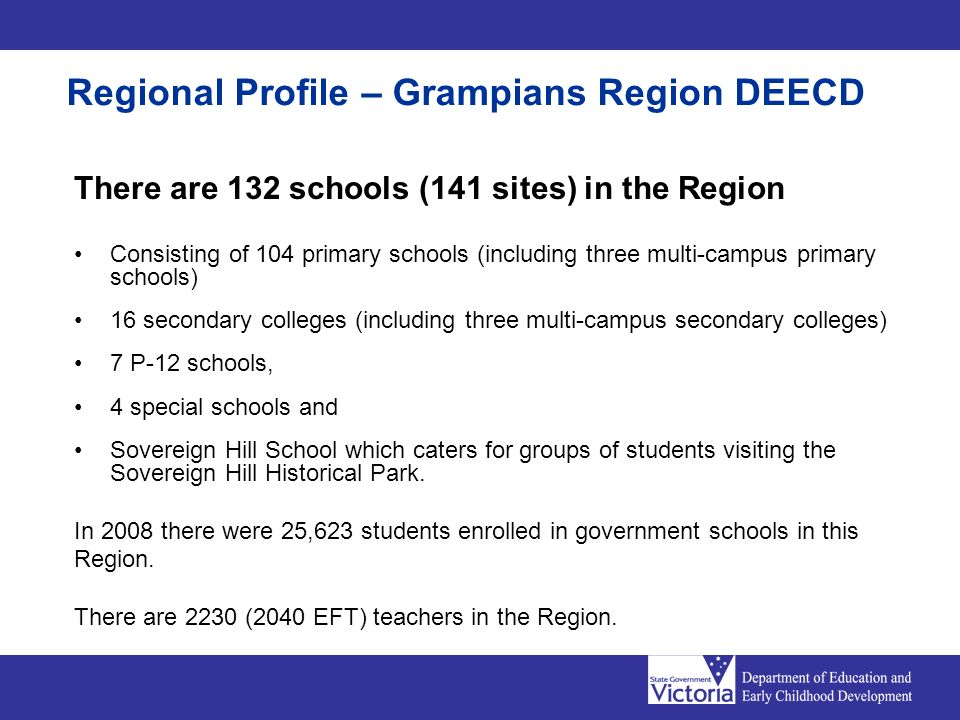 Regional Profile – Grampians Region DEECD There are 132 schools (141 sites) in the Region Consisting of 104 primary schools (including three multi-campus primary schools) 16 secondary colleges (including three multi-campus secondary colleges) 7 P-12 schools, 4 special schools and Sovereign Hill School which caters for groups of students visiting the Sovereign Hill Historical Park.