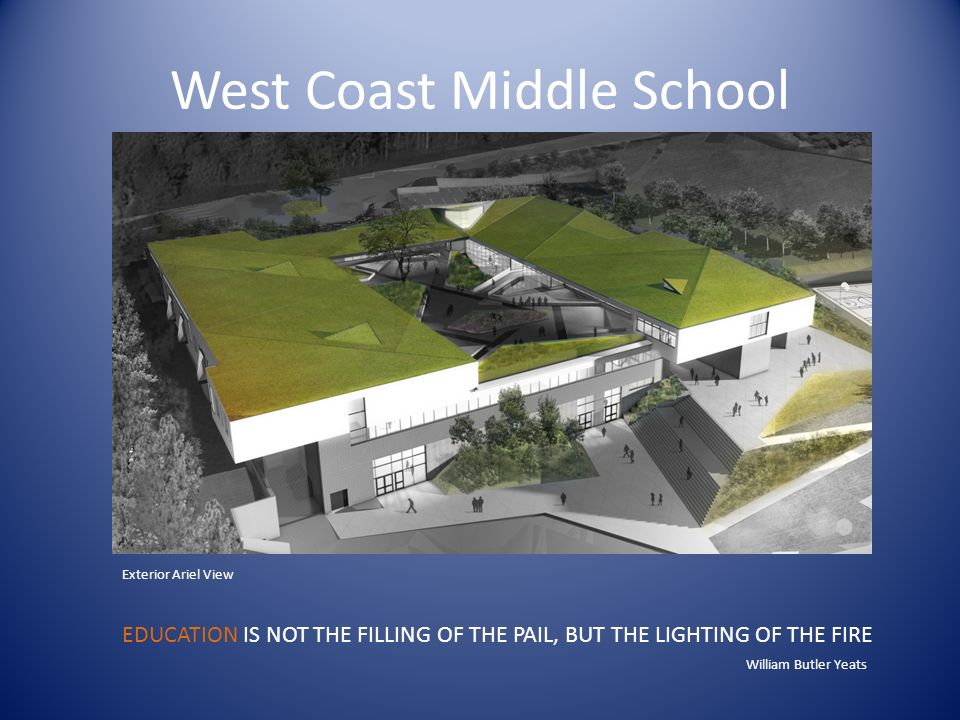West Coast Middle School Exterior Ariel View EDUCATION IS NOT THE FILLING OF THE PAIL, BUT THE LIGHTING OF THE FIRE William Butler Yeats