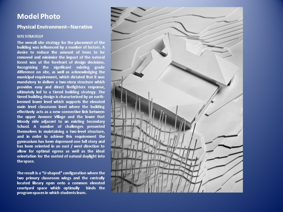Model Photo Physical Environment– Narrative SITE STRATEGY The overall site strategy for the placement of the building was influenced by a number of fa