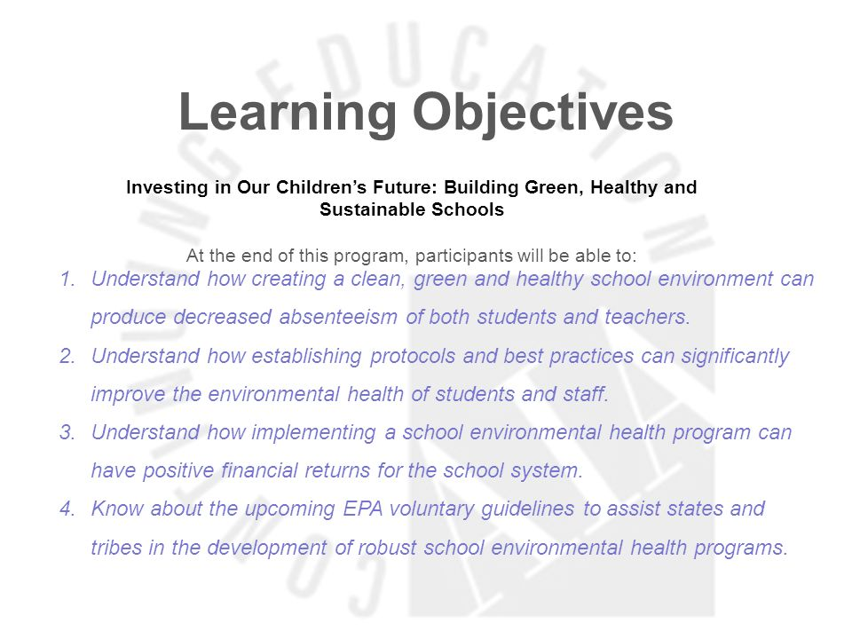 Learning Objectives Investing in Our Childrens Future: Building Green, Healthy and Sustainable Schools At the end of this program, participants will be able to: 1.Understand how creating a clean, green and healthy school environment can produce decreased absenteeism of both students and teachers.