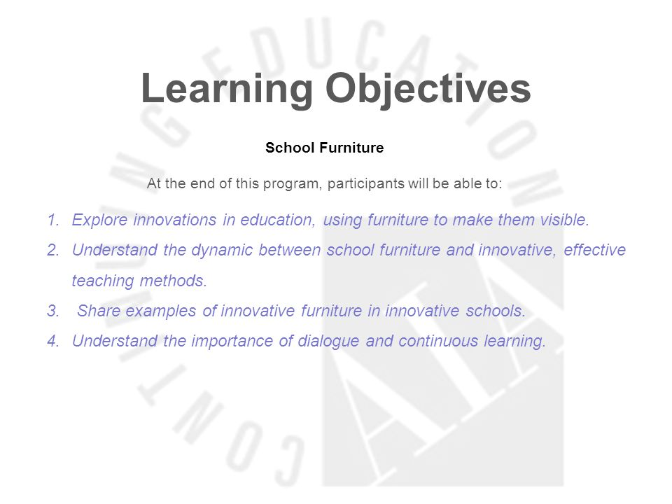 Learning Objectives School Furniture At the end of this program, participants will be able to: 1.Explore innovations in education, using furniture to make them visible.