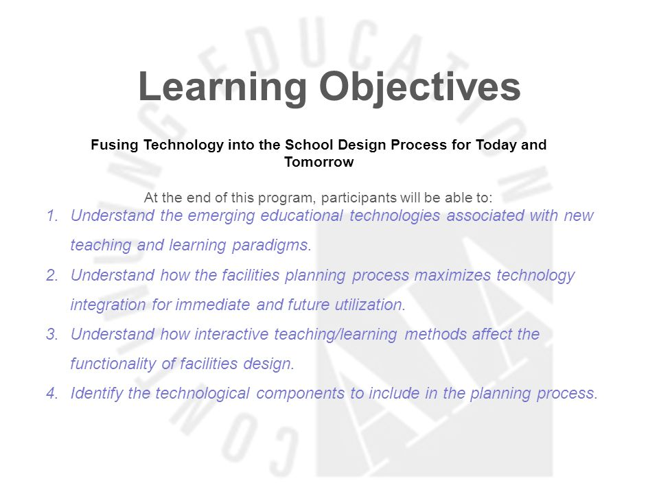 Learning Objectives Fusing Technology into the School Design Process for Today and Tomorrow At the end of this program, participants will be able to: 1.Understand the emerging educational technologies associated with new teaching and learning paradigms.