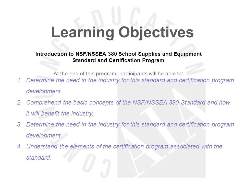 Learning Objectives Introduction to NSF/NSSEA 380 School Supplies and Equipment Standard and Certification Program At the end of this program, participants will be able to: 1.Determine the need in the industry for this standard and certification program development.