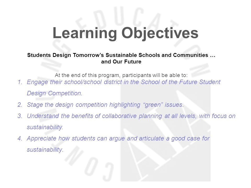 Learning Objectives Students Design Tomorrows Sustainable Schools and Communities … and Our Future At the end of this program, participants will be able to: 1.Engage their school/school district in the School of the Future Student Design Competition.