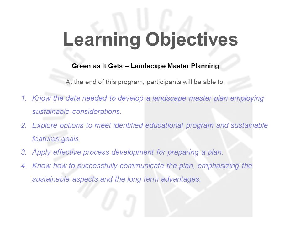 Learning Objectives Green as It Gets – Landscape Master Planning At the end of this program, participants will be able to: 1.Know the data needed to develop a landscape master plan employing sustainable considerations.