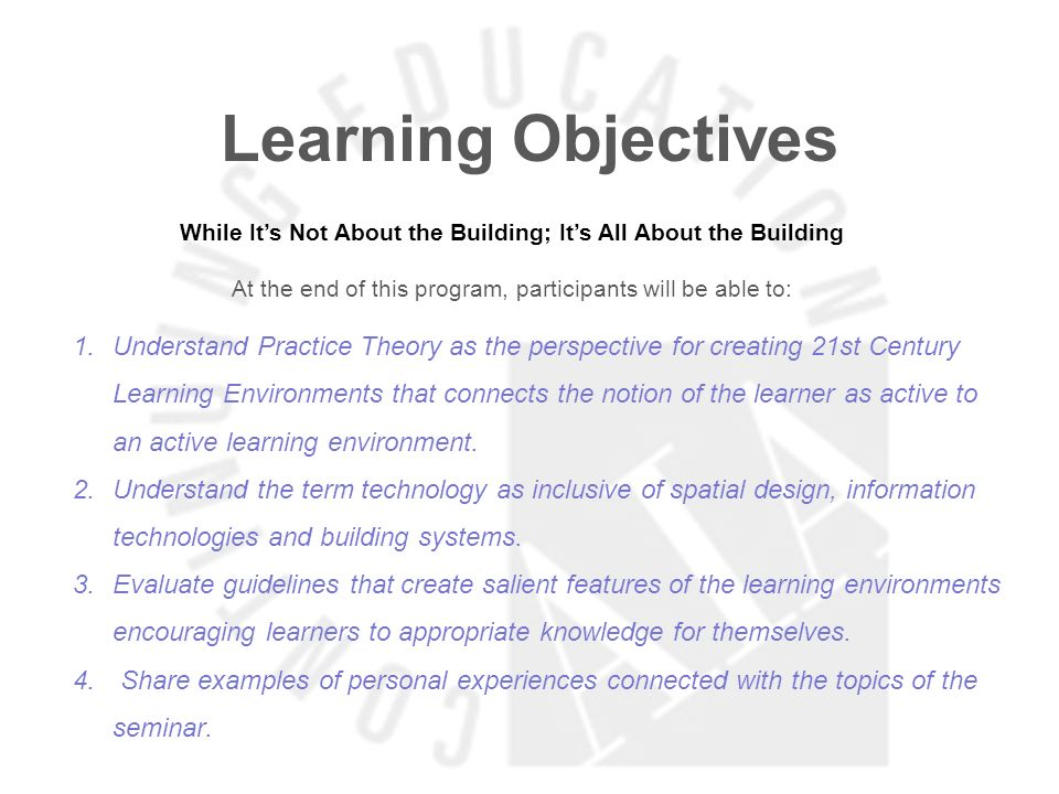 Learning Objectives While Its Not About the Building; Its All About the Building At the end of this program, participants will be able to: 1.Understand Practice Theory as the perspective for creating 21st Century Learning Environments that connects the notion of the learner as active to an active learning environment.