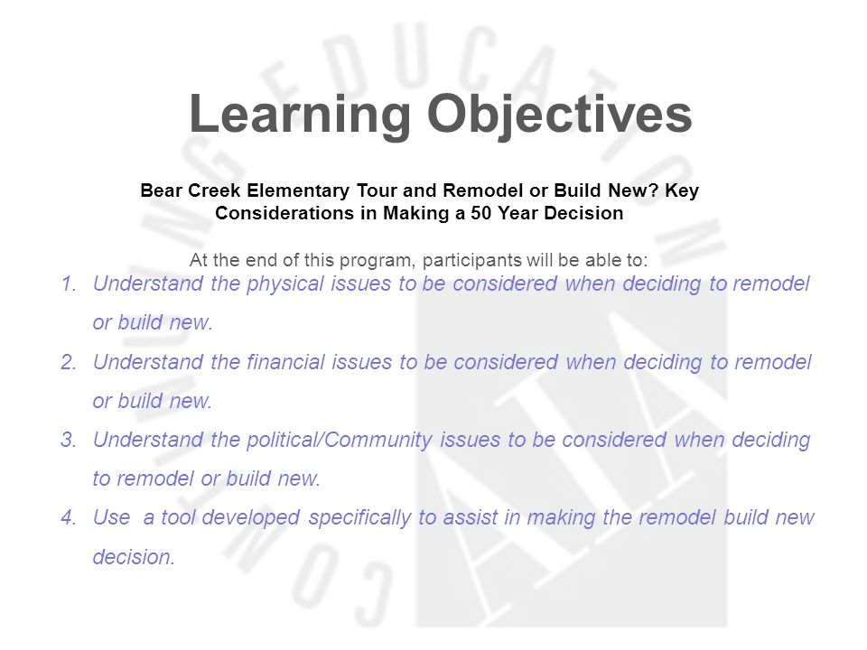 Learning Objectives Bear Creek Elementary Tour and Remodel or Build New? Key Considerations in Making a 50 Year Decision At the end of this program, p