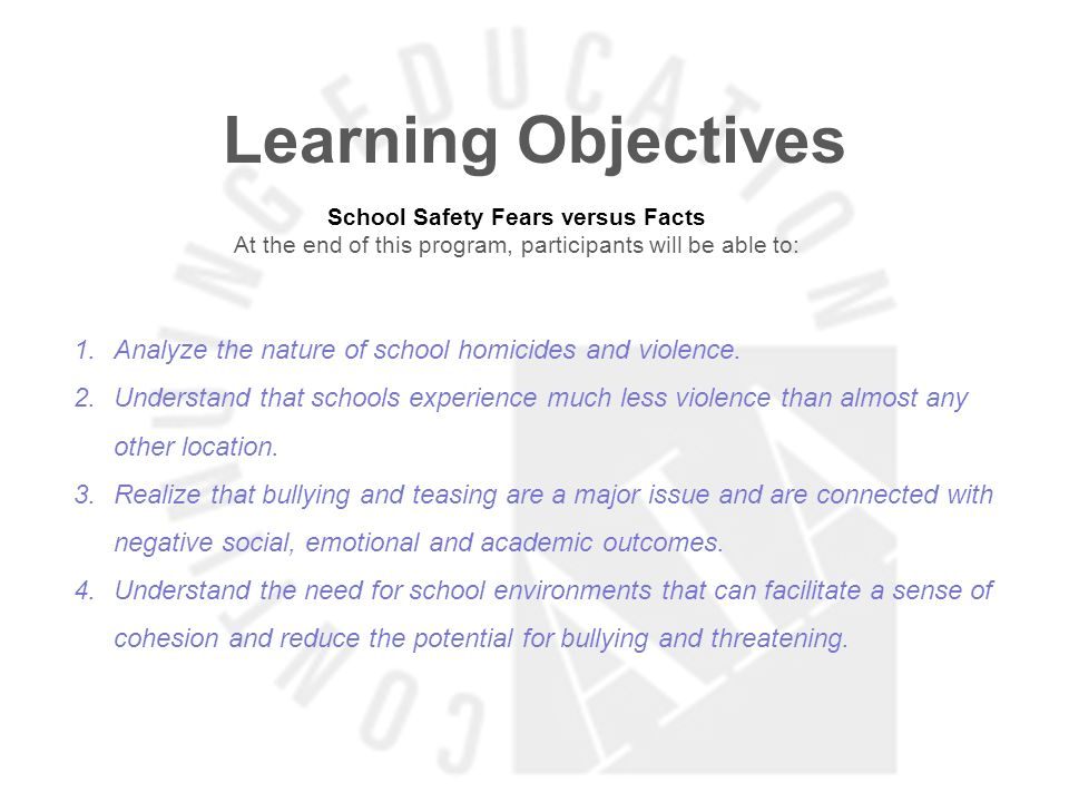 Learning Objectives School Safety Fears versus Facts At the end of this program, participants will be able to: 1.Analyze the nature of school homicides and violence.