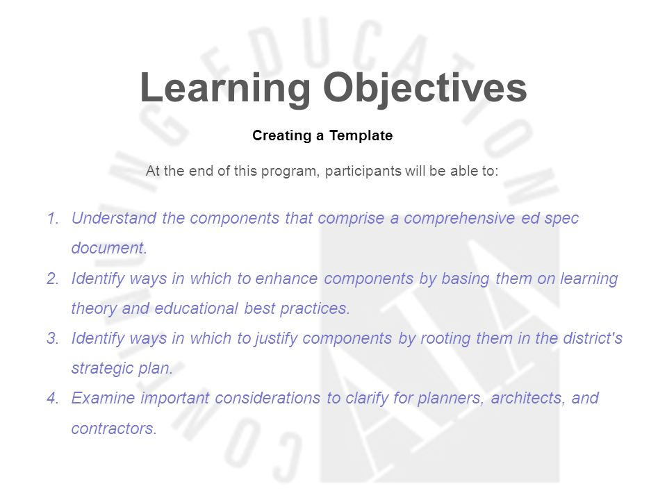 Learning Objectives Creating a Template At the end of this program, participants will be able to: 1.Understand the components that comprise a comprehensive ed spec document.