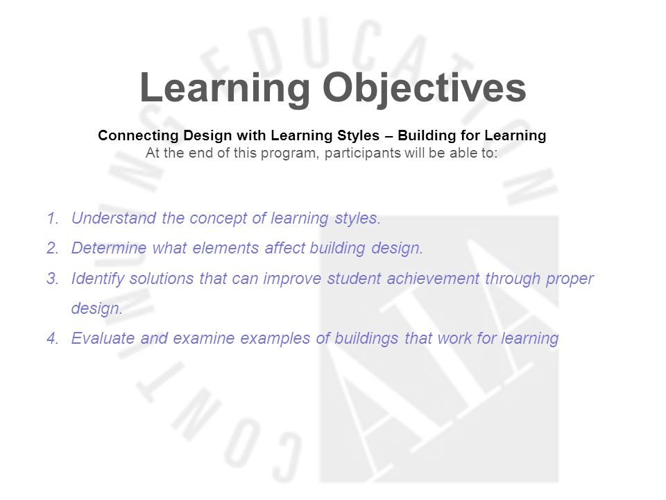Learning Objectives Connecting Design with Learning Styles – Building for Learning At the end of this program, participants will be able to: 1.Understand the concept of learning styles.