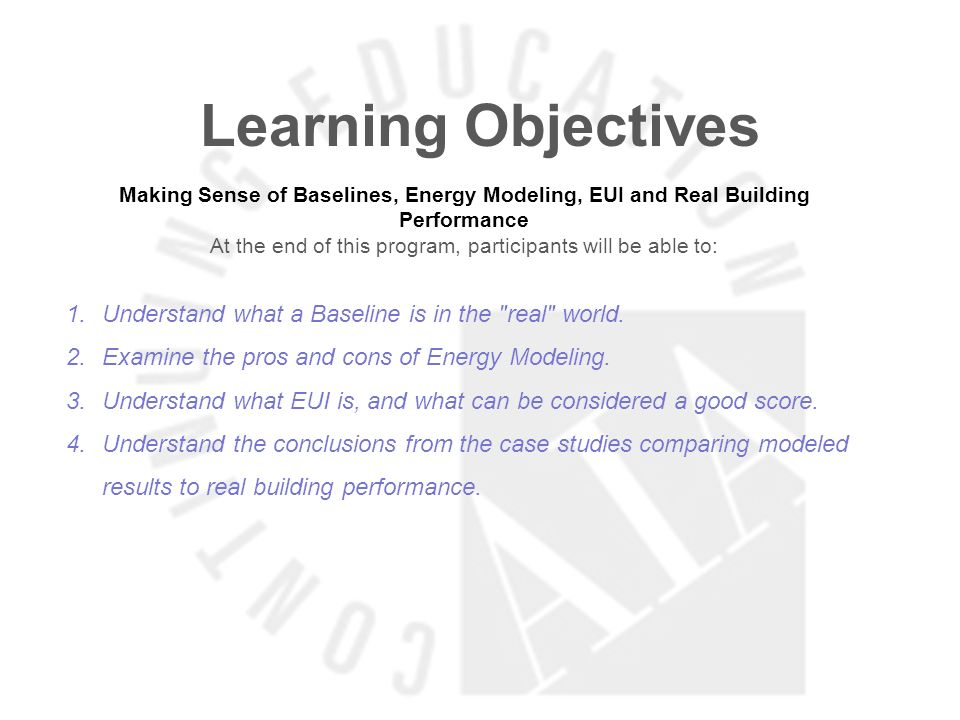 Learning Objectives Making Sense of Baselines, Energy Modeling, EUI and Real Building Performance At the end of this program, participants will be able to: 1.Understand what a Baseline is in the real world.