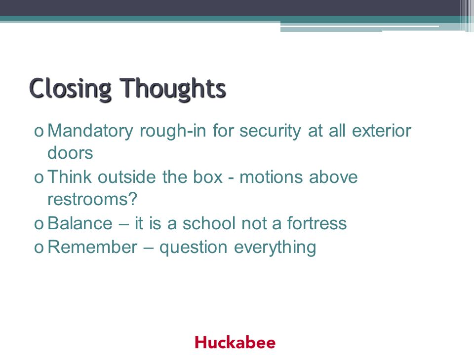 Closing Thoughts oMandatory rough-in for security at all exterior doors oThink outside the box - motions above restrooms? oBalance – it is a school no