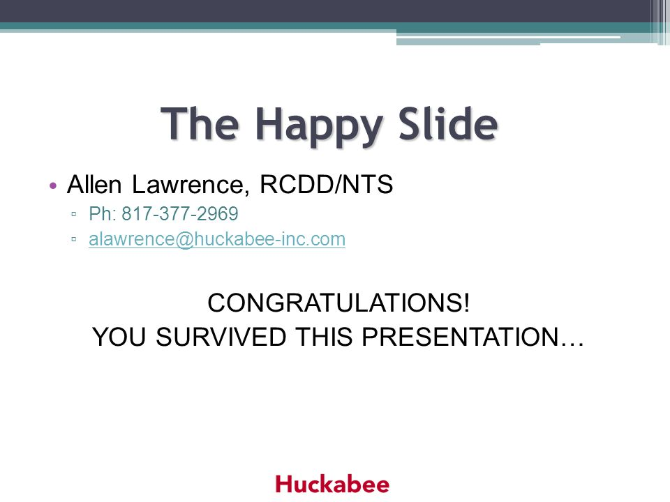 The Happy Slide The Happy Slide Allen Lawrence, RCDD/NTS Ph: 817-377-2969 alawrence@huckabee-inc.com CONGRATULATIONS! YOU SURVIVED THIS PRESENTATION…