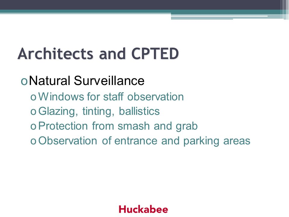 Architects and CPTED oNatural Surveillance oWindows for staff observation oGlazing, tinting, ballistics oProtection from smash and grab oObservation o