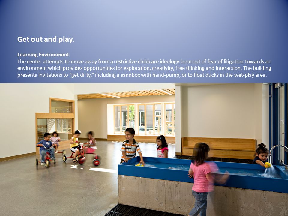 Learning Environment The center attempts to move away from a restrictive childcare ideology born out of fear of litigation towards an environment which provides opportunities for exploration, creativity, free thinking and interaction.