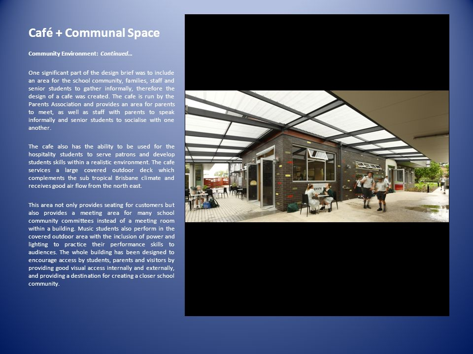 Café + Communal Space Community Environment: Continued… One significant part of the design brief was to include an area for the school community, families, staff and senior students to gather informally, therefore the design of a cafe was created.