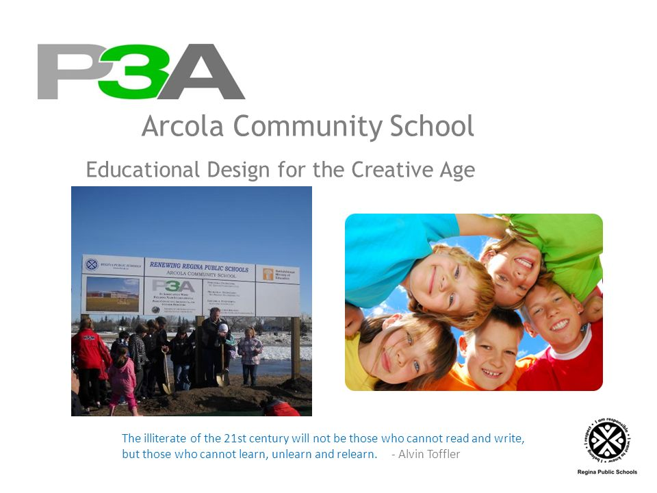 Arcola Community School Educational Design for the Creative Age The illiterate of the 21st century will not be those who cannot read and write, but those who cannot learn, unlearn and relearn.