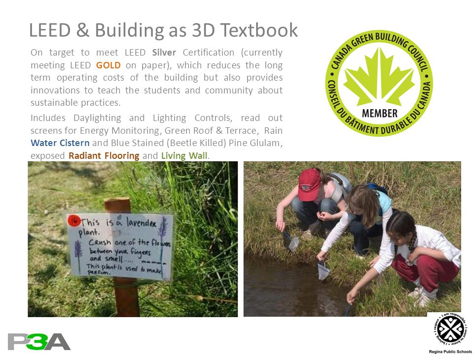 LEED & Building as 3D Textbook On target to meet LEED Silver Certification (currently meeting LEED GOLD on paper), which reduces the long term operating costs of the building but also provides innovations to teach the students and community about sustainable practices.