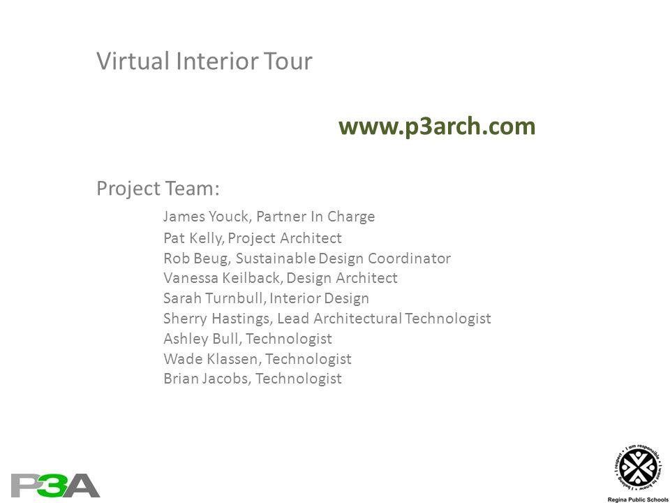 Virtual Interior Tour www.p3arch.com Project Team: James Youck, Partner In Charge Pat Kelly, Project Architect Rob Beug, Sustainable Design Coordinator Vanessa Keilback, Design Architect Sarah Turnbull, Interior Design Sherry Hastings, Lead Architectural Technologist Ashley Bull, Technologist Wade Klassen, Technologist Brian Jacobs, Technologist