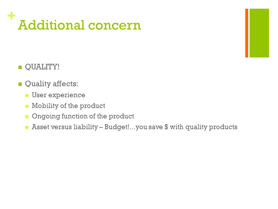 + Additional concern QUALITY! Quality affects: User experience Mobility of the product Ongoing function of the product Asset versus liability – Budget