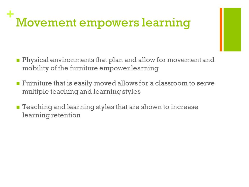 + Movement empowers learning Physical environments that plan and allow for movement and mobility of the furniture empower learning Furniture that is easily moved allows for a classroom to serve multiple teaching and learning styles Teaching and learning styles that are shown to increase learning retention
